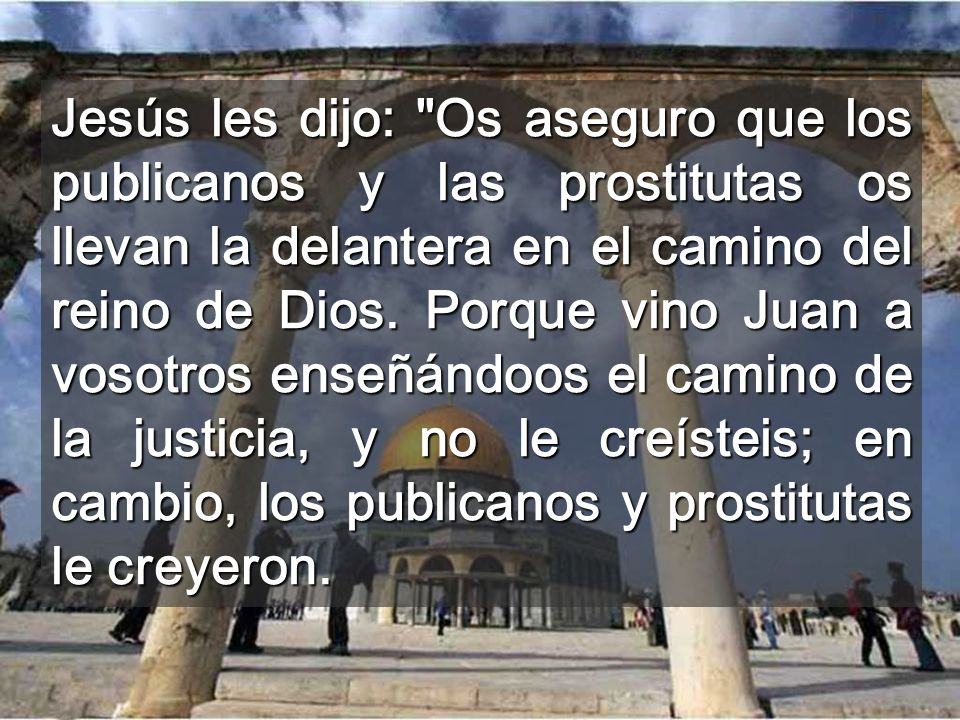 Jesús les dijo: Os aseguro que los publicanos y las prostitutas os llevan la delantera en el camino del reino de Dios.
