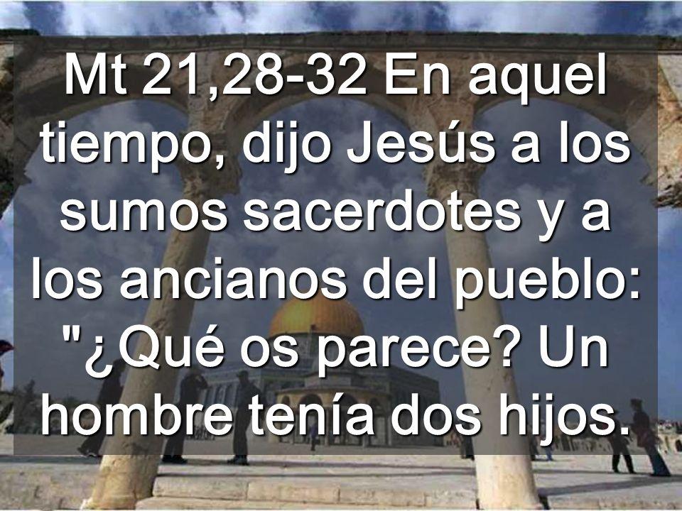 Mt 21,28-32 En aquel tiempo, dijo Jesús a los sumos sacerdotes y a los ancianos del pueblo: ¿Qué os parece.