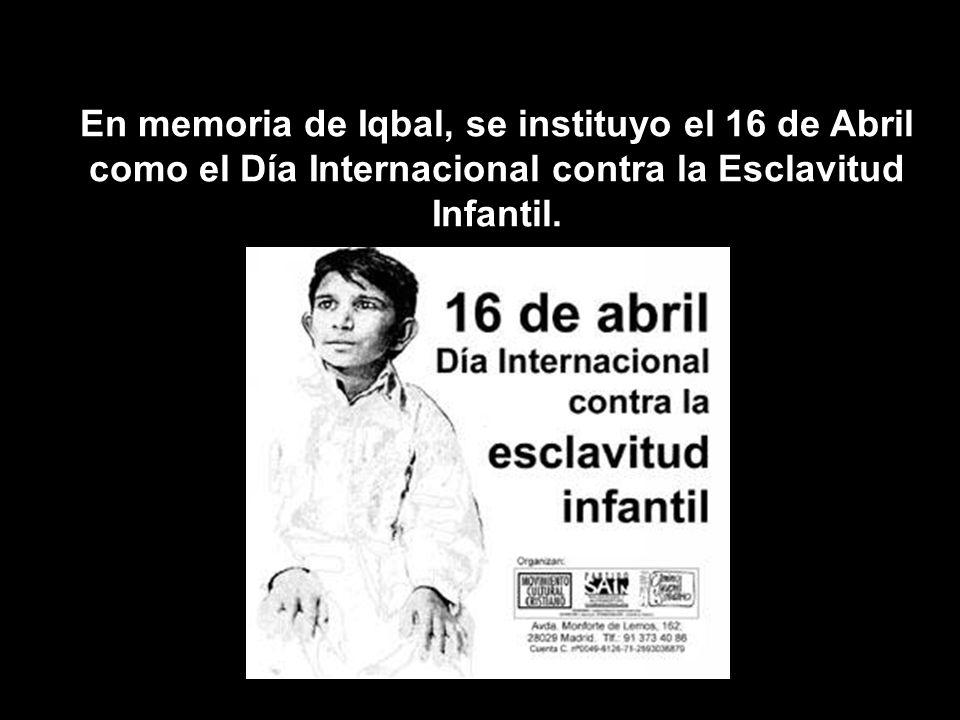 En memoria de Iqbal, se instituyo el 16 de Abril como el Día Internacional contra la Esclavitud Infantil.