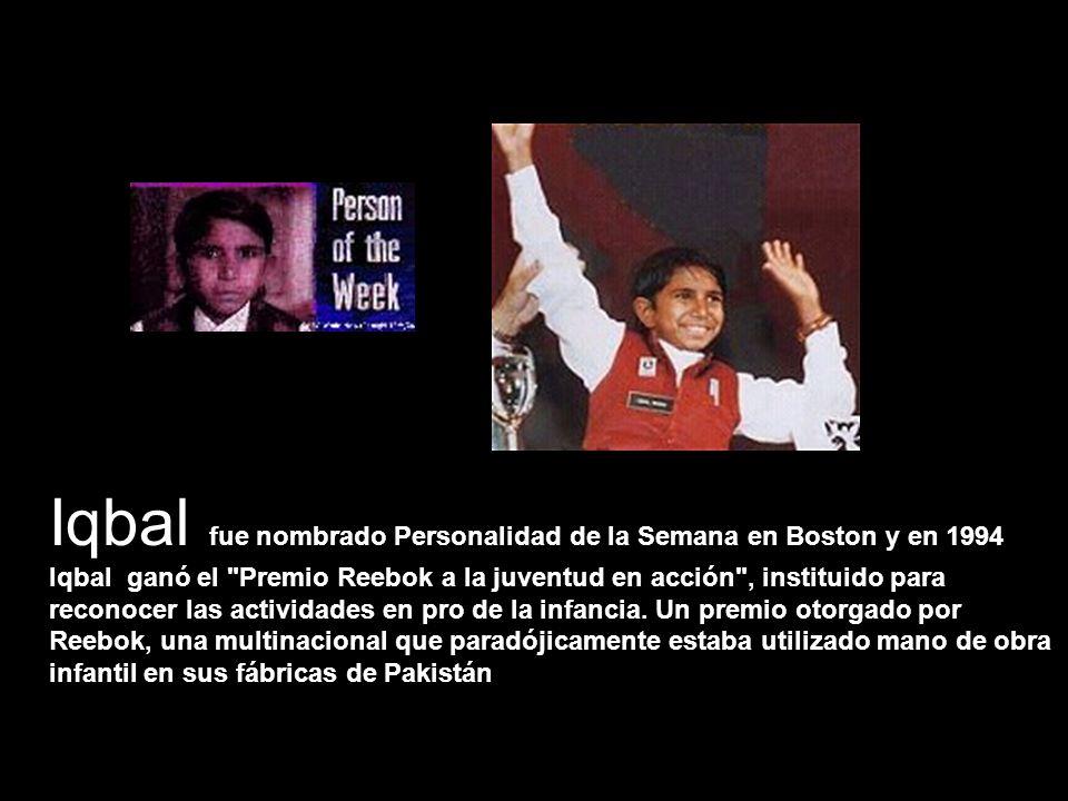 Iqbal fue nombrado Personalidad de la Semana en Boston y en 1994 Iqbal ganó el Premio Reebok a la juventud en acción , instituido para reconocer las actividades en pro de la infancia.