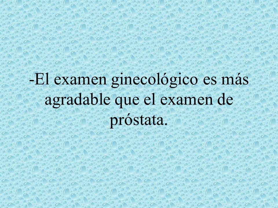 -El examen ginecológico es más agradable que el examen de próstata.