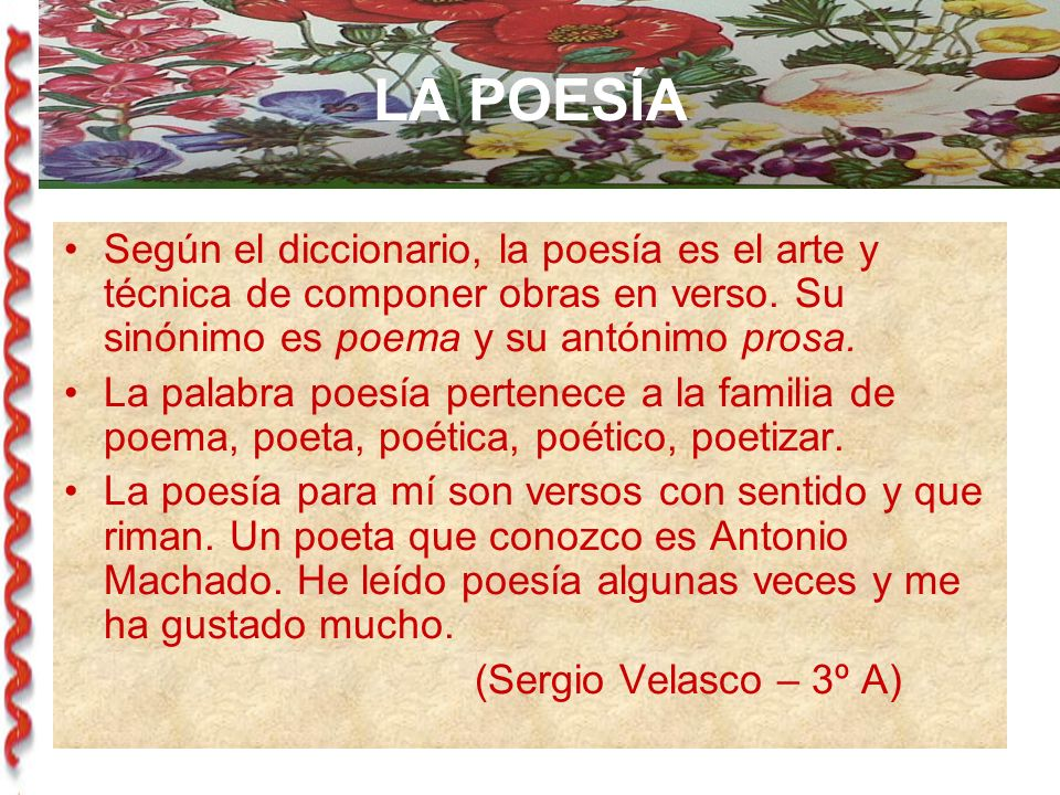 LA POESÍA Según el diccionario, la poesía es el arte y técnica de componer obras en verso. Su sinónimo es poema y su antónimo prosa.