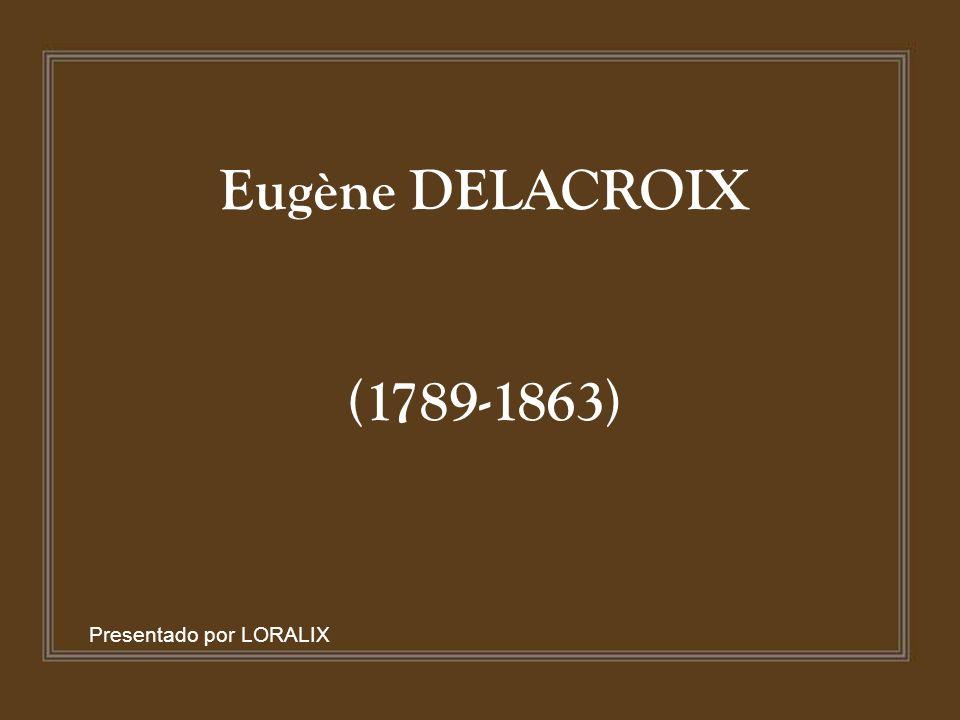 Eugène DELACROIX (1789-1863) Presentado por LORALIX