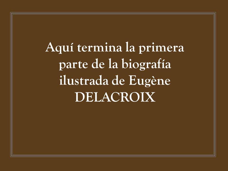 Aquí termina la primera parte de la biografía ilustrada de Eugène DELACROIX