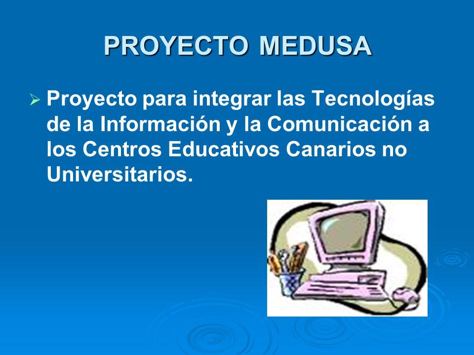 PROYECTO MEDUSA Proyecto para integrar las Tecnologías de la Información y la Comunicación a los Centros Educativos Canarios no Universitarios.