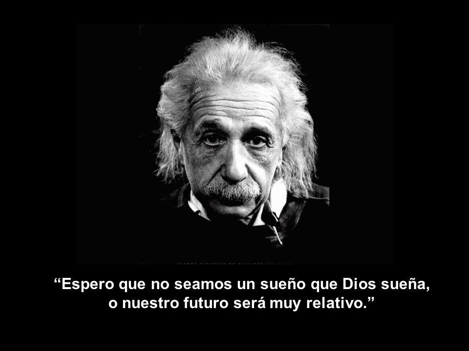 Espero que no seamos un sueño que Dios sueña, o nuestro futuro será muy relativo.
