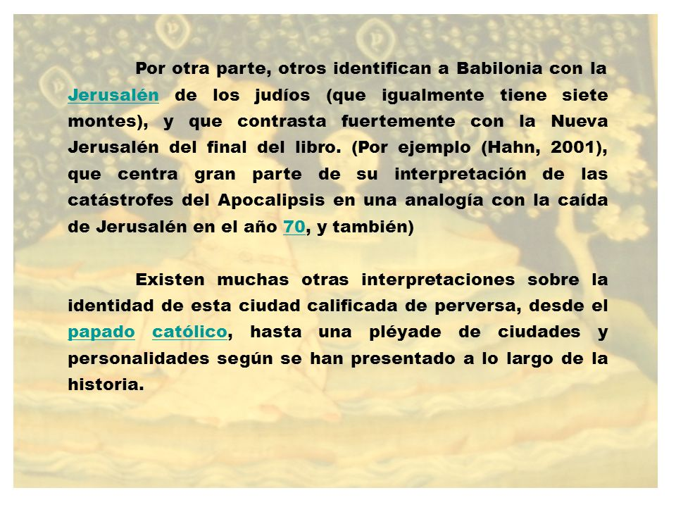 Por otra parte, otros identifican a Babilonia con la Jerusalén de los judíos (que igualmente tiene siete montes), y que contrasta fuertemente con la Nueva Jerusalén del final del libro. (Por ejemplo (Hahn, 2001), que centra gran parte de su interpretación de las catástrofes del Apocalipsis en una analogía con la caída de Jerusalén en el año 70, y también)