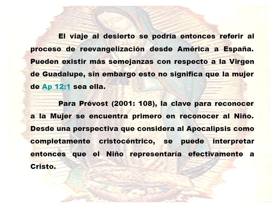 El viaje al desierto se podría entonces referir al proceso de reevangelización desde América a España. Pueden existir más semejanzas con respecto a la Virgen de Guadalupe, sin embargo esto no significa que la mujer de Ap 12:1 sea ella.