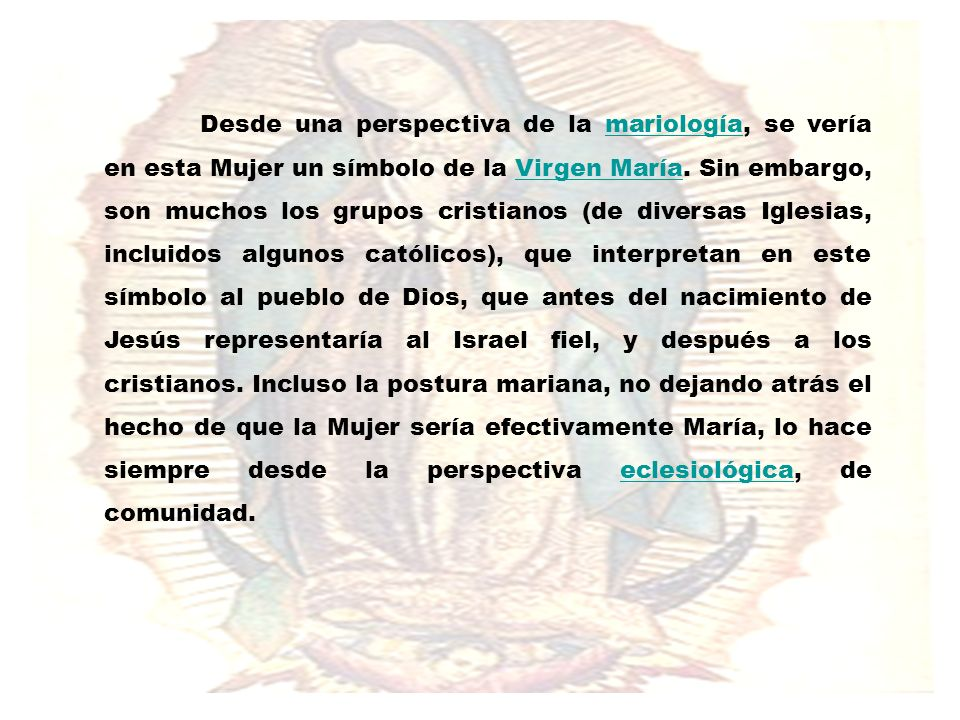 Desde una perspectiva de la mariología, se vería en esta Mujer un símbolo de la Virgen María.