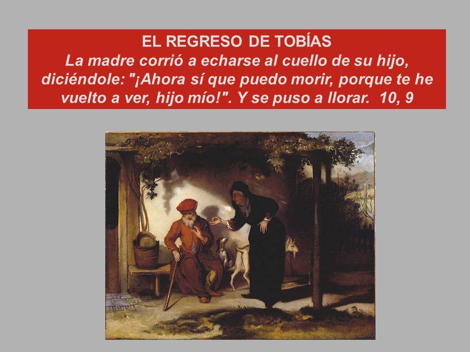 EL REGRESO DE TOBÍAS La madre corrió a echarse al cuello de su hijo, diciéndole: ¡Ahora sí que puedo morir, porque te he vuelto a ver, hijo mío! .