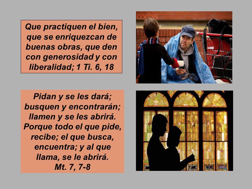 Que practiquen el bien, que se enriquezcan de buenas obras, que den con generosidad y con liberalidad; 1 Ti. 6, 18
