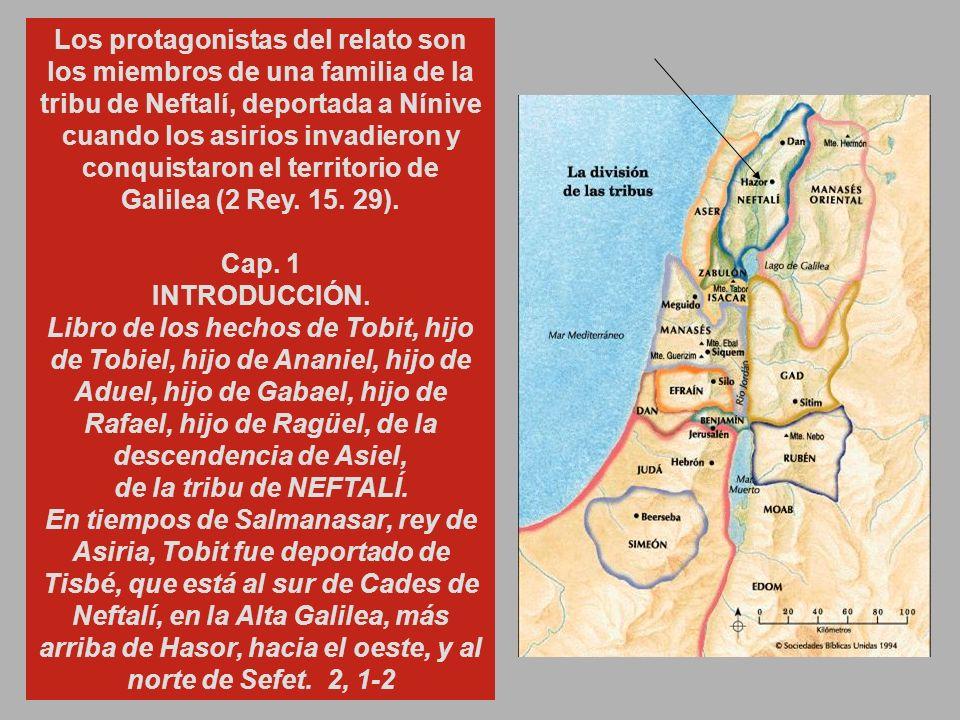 Los protagonistas del relato son los miembros de una familia de la tribu de Neftalí, deportada a Nínive cuando los asirios invadieron y conquistaron el territorio de Galilea (2 Rey. 15. 29).
