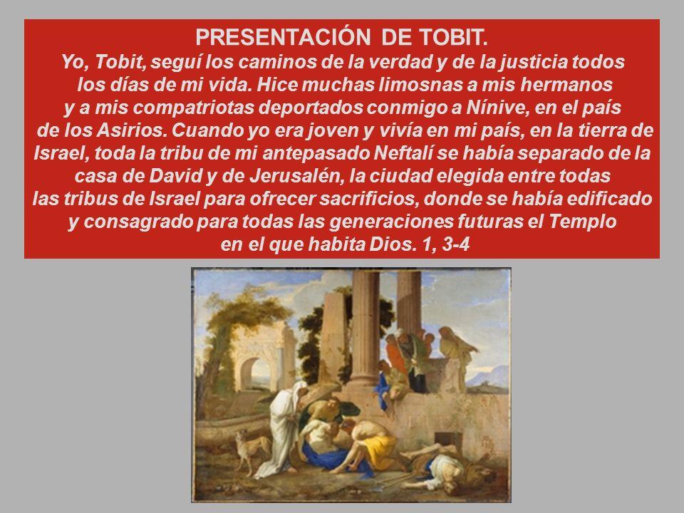 PRESENTACIÓN DE TOBIT. Yo, Tobit, seguí los caminos de la verdad y de la justicia todos