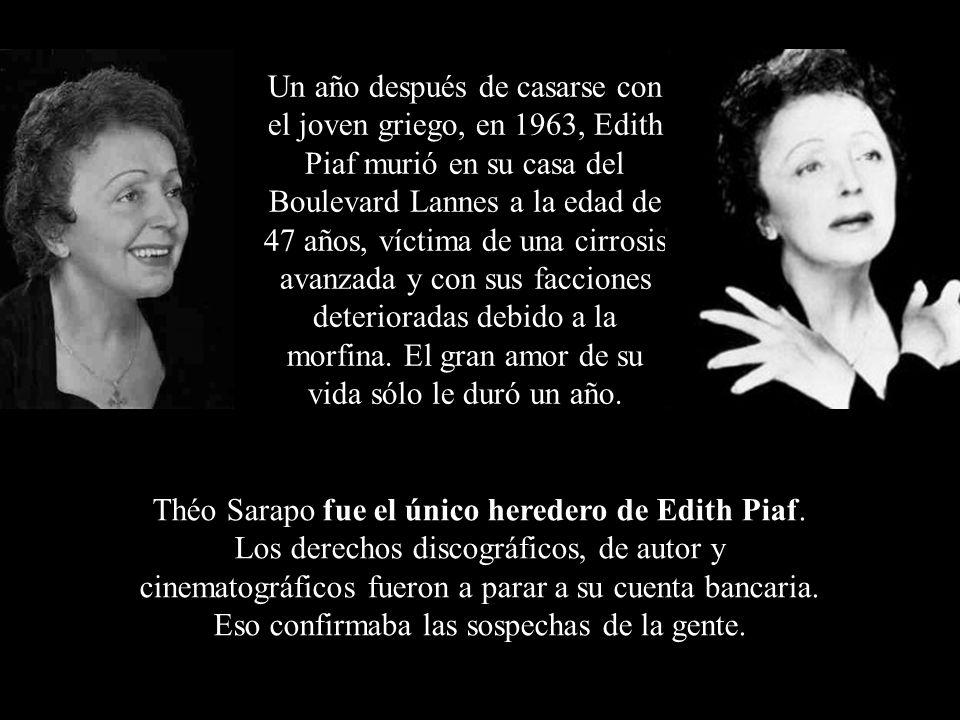 Un año después de casarse con el joven griego, en 1963, Edith Piaf murió en su casa del Boulevard Lannes a la edad de 47 años, víctima de una cirrosis avanzada y con sus facciones deterioradas debido a la morfina. El gran amor de su vida sólo le duró un año.
