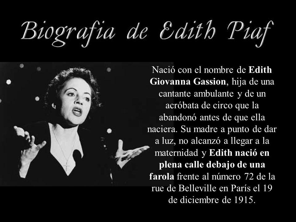 Nació con el nombre de Edith Giovanna Gassion, hija de una cantante ambulante y de un acróbata de circo que la abandonó antes de que ella naciera.