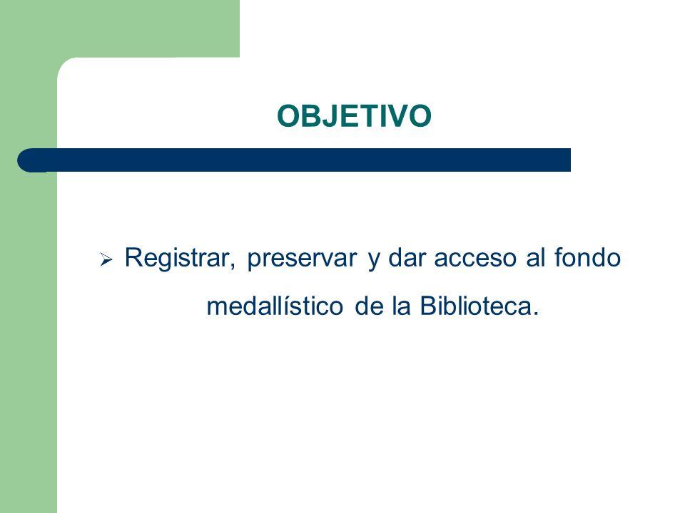OBJETIVO Registrar, preservar y dar acceso al fondo medallístico de la Biblioteca.