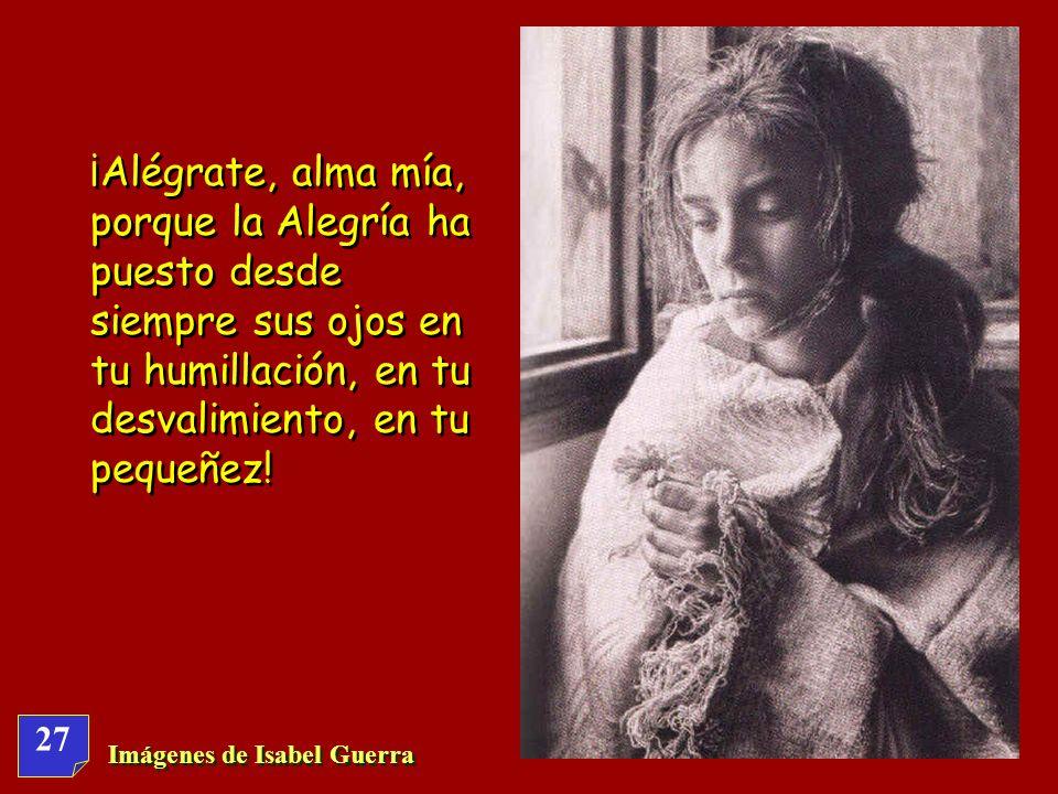 ¡Alégrate, alma mía, porque la Alegría ha puesto desde siempre sus ojos en tu humillación, en tu desvalimiento, en tu pequeñez!