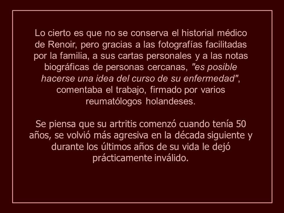 Lo cierto es que no se conserva el historial médico de Renoir, pero gracias a las fotografías facilitadas por la familia, a sus cartas personales y a las notas biográficas de personas cercanas, es posible hacerse una idea del curso de su enfermedad , comentaba el trabajo, firmado por varios reumatólogos holandeses.