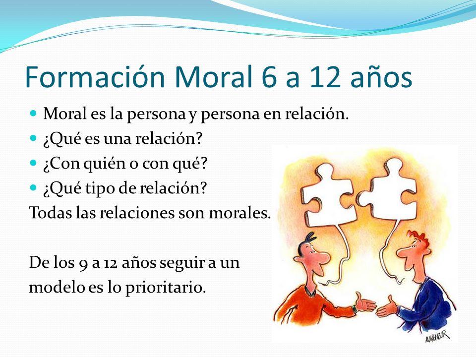 Formación Moral 6 a 12 años Moral es la persona y persona en relación.