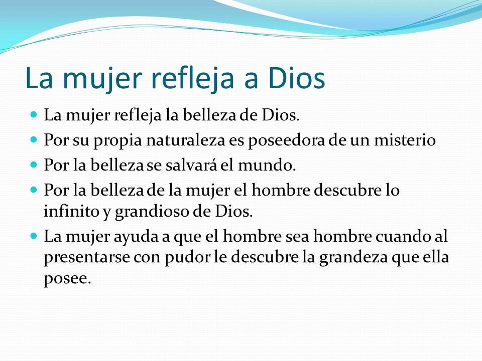 La mujer refleja a Dios La mujer refleja la belleza de Dios.