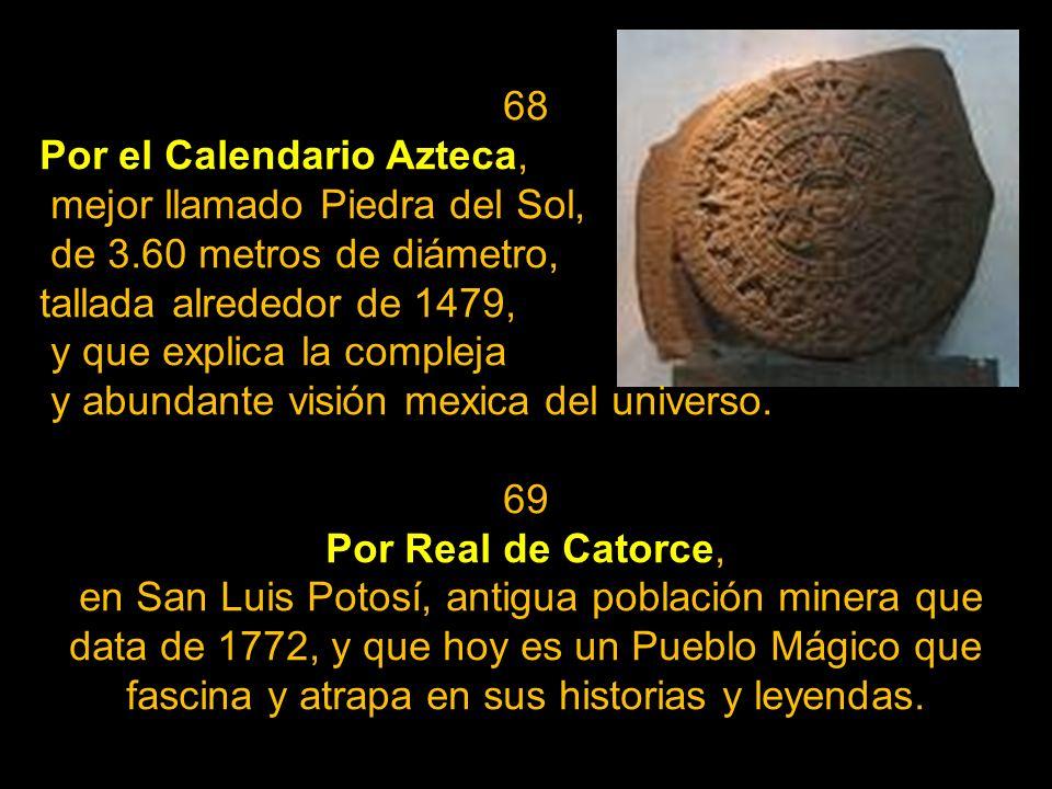 68Por el Calendario Azteca, mejor llamado Piedra del Sol, de 3.60 metros de diámetro, tallada alrededor de 1479,