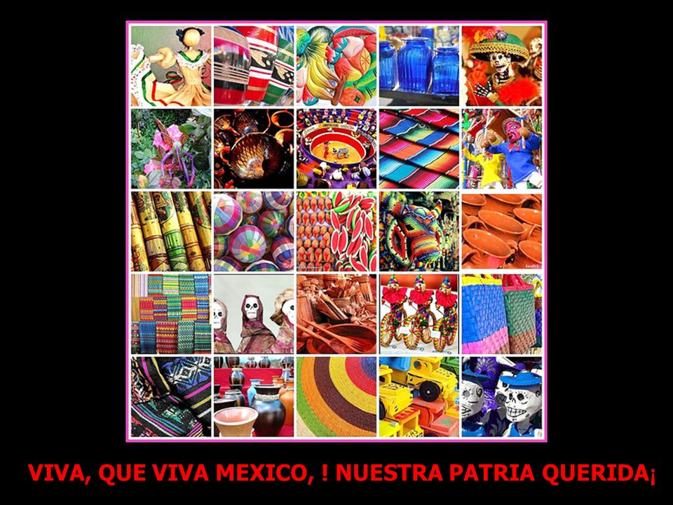 VIVA, QUE VIVA MEXICO, ! NUESTRA PATRIA QUERIDA¡