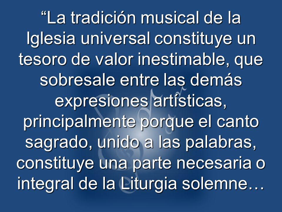 La tradición musical de la Iglesia universal constituye un tesoro de valor inestimable, que sobresale entre las demás expresiones artísticas, principalmente porque el canto sagrado, unido a las palabras, constituye una parte necesaria o integral de la Liturgia solemne…