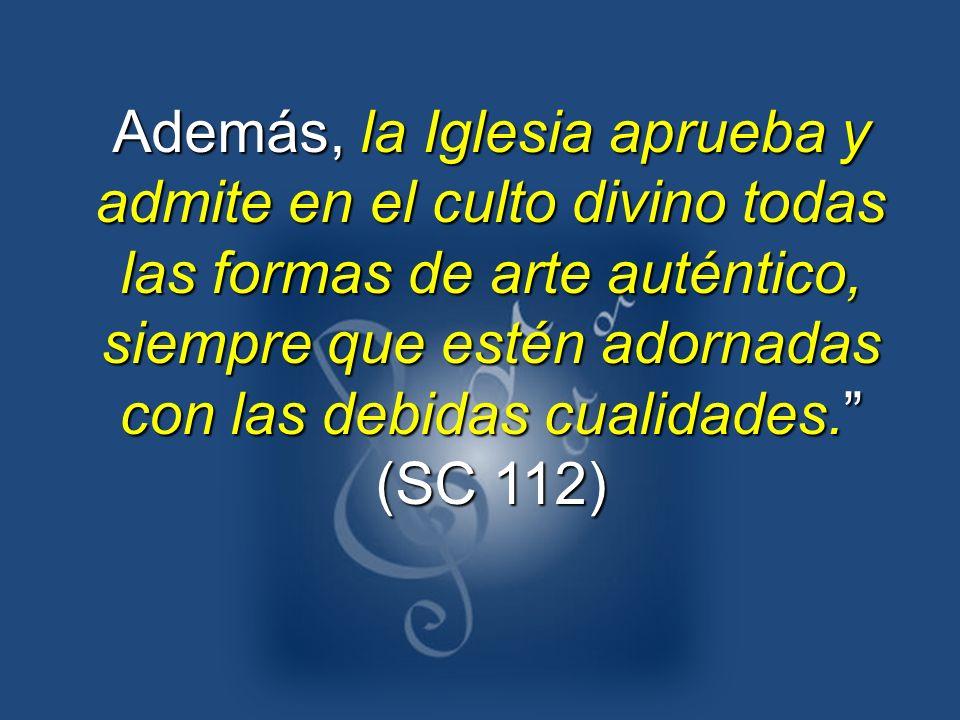Además, la Iglesia aprueba y admite en el culto divino todas las formas de arte auténtico, siempre que estén adornadas con las debidas cualidades. (SC 112)