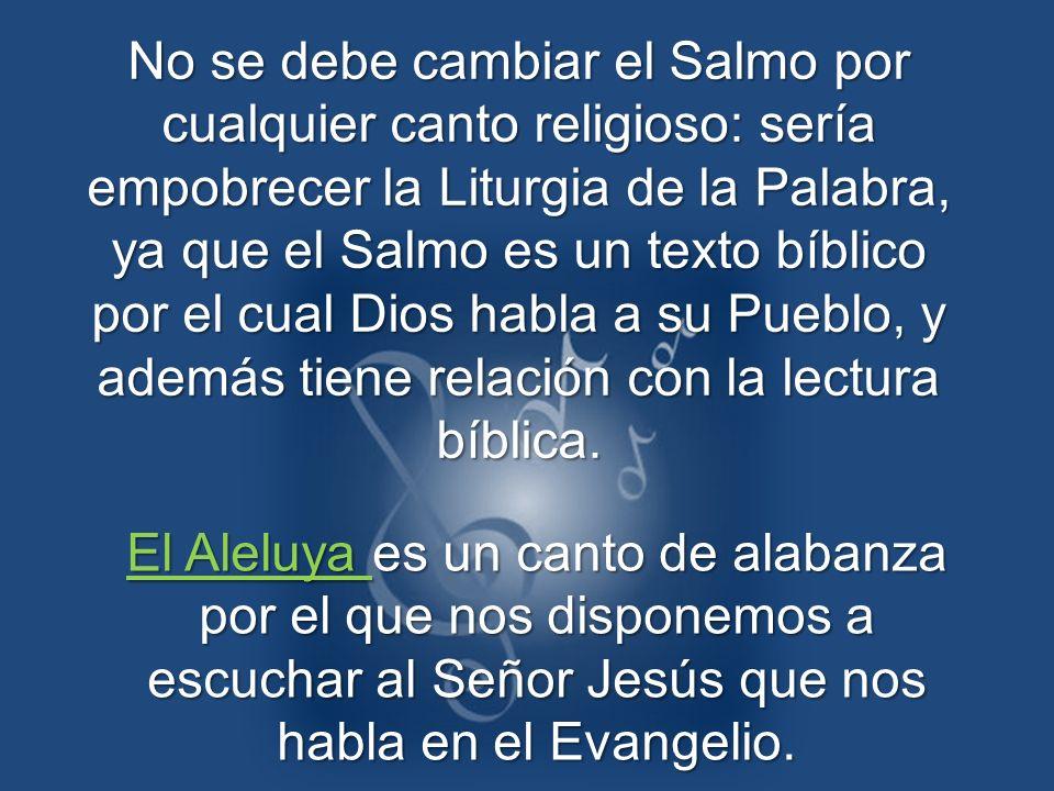 No se debe cambiar el Salmo por cualquier canto religioso: sería empobrecer la Liturgia de la Palabra, ya que el Salmo es un texto bíblico por el cual Dios habla a su Pueblo, y además tiene relación con la lectura bíblica.