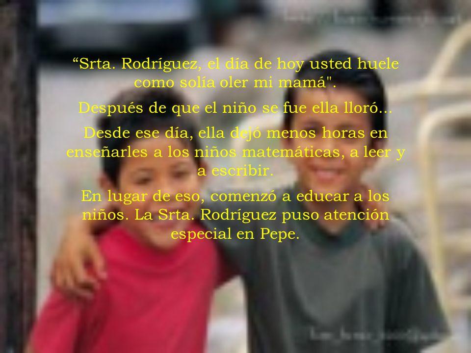 Srta. Rodríguez, el día de hoy usted huele como solía oler mi mamá .