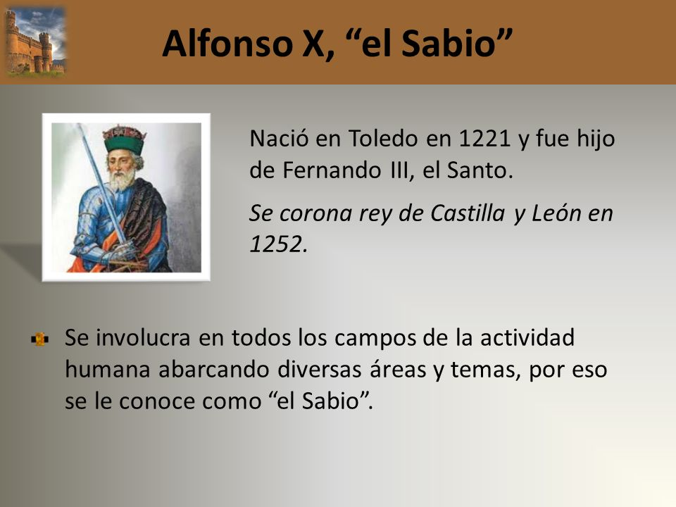 Alfonso X, el Sabio Nació en Toledo en 1221 y fue hijo de Fernando III, el Santo. Se corona rey de Castilla y León en 1252.