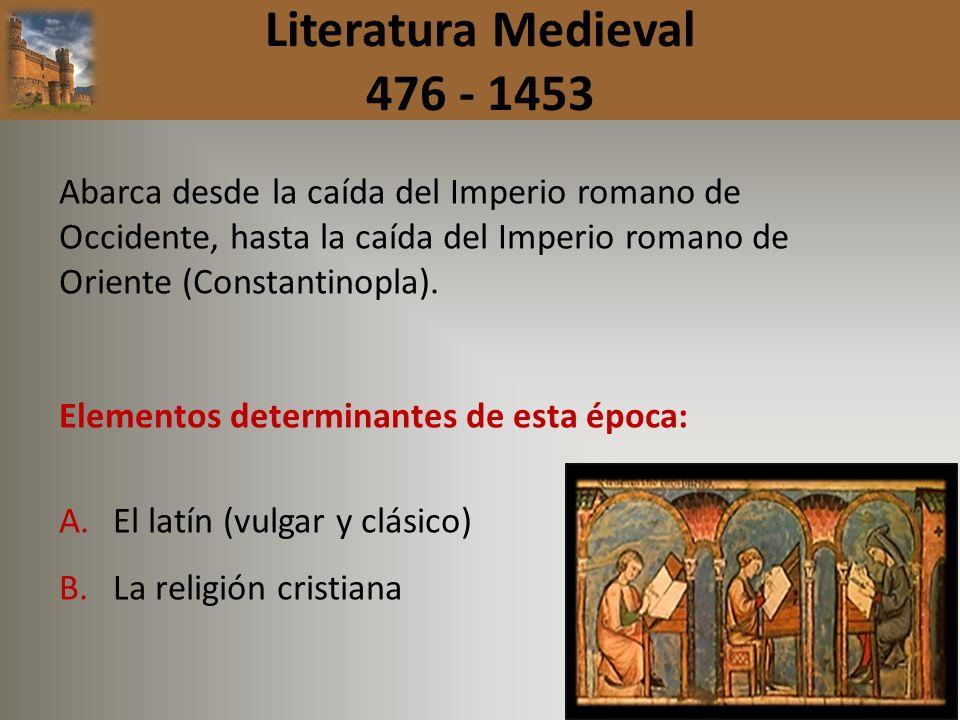 Literatura Medieval 476 - 1453Abarca desde la caída del Imperio romano de Occidente, hasta la caída del Imperio romano de Oriente (Constantinopla).