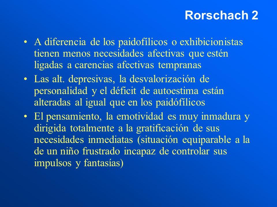 Rorschach 2 A diferencia de los paidofílicos o exhibicionistas tienen menos necesidades afectivas que estén ligadas a carencias afectivas tempranas.