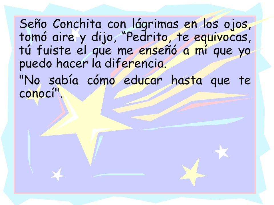 Seño Conchita con lágrimas en los ojos, tomó aire y dijo, Pedrito, te equivocas, tú fuiste el que me enseñó a mí que yo puedo hacer la diferencia.