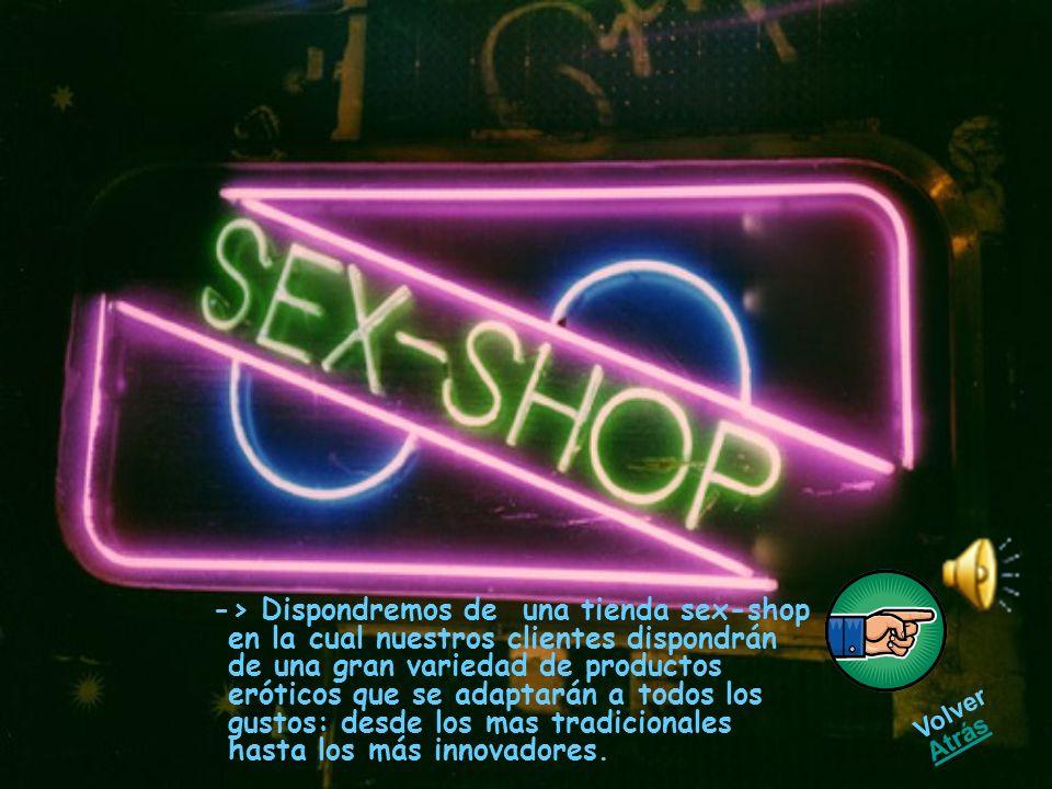 -> Dispondremos de una tienda sex-shop en la cual nuestros clientes dispondrán de una gran variedad de productos eróticos que se adaptarán a todos los gustos: desde los mas tradicionales hasta los más innovadores.