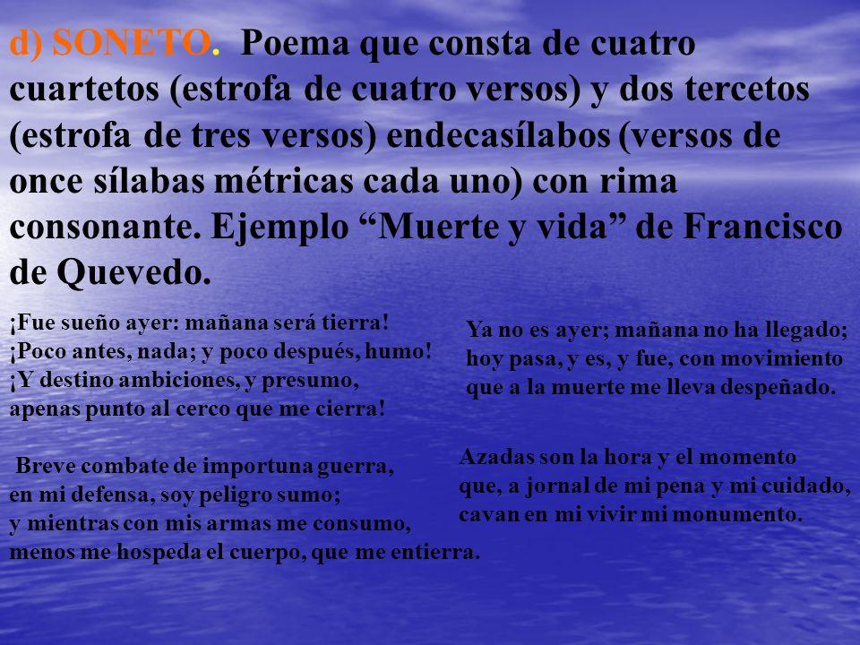 d) SONETO. Poema que consta de cuatro cuartetos (estrofa de cuatro versos) y dos tercetos (estrofa de tres versos) endecasílabos (versos de once sílabas métricas cada uno) con rima consonante. Ejemplo Muerte y vida de Francisco de Quevedo.
