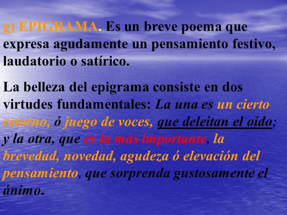 g) EPIGRAMA. Es un breve poema que expresa agudamente un pensamiento festivo, laudatorio o satírico.