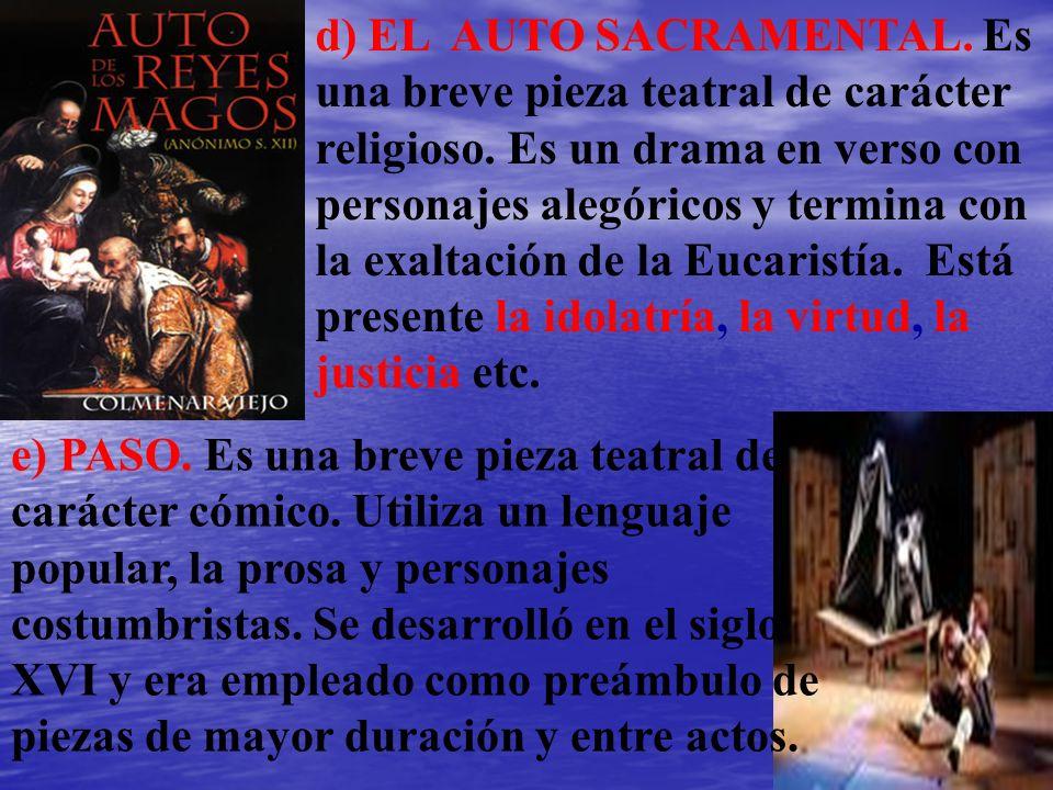 d) EL AUTO SACRAMENTAL. Es una breve pieza teatral de carácter religioso. Es un drama en verso con personajes alegóricos y termina con la exaltación de la Eucaristía. Está presente la idolatría, la virtud, la justicia etc.