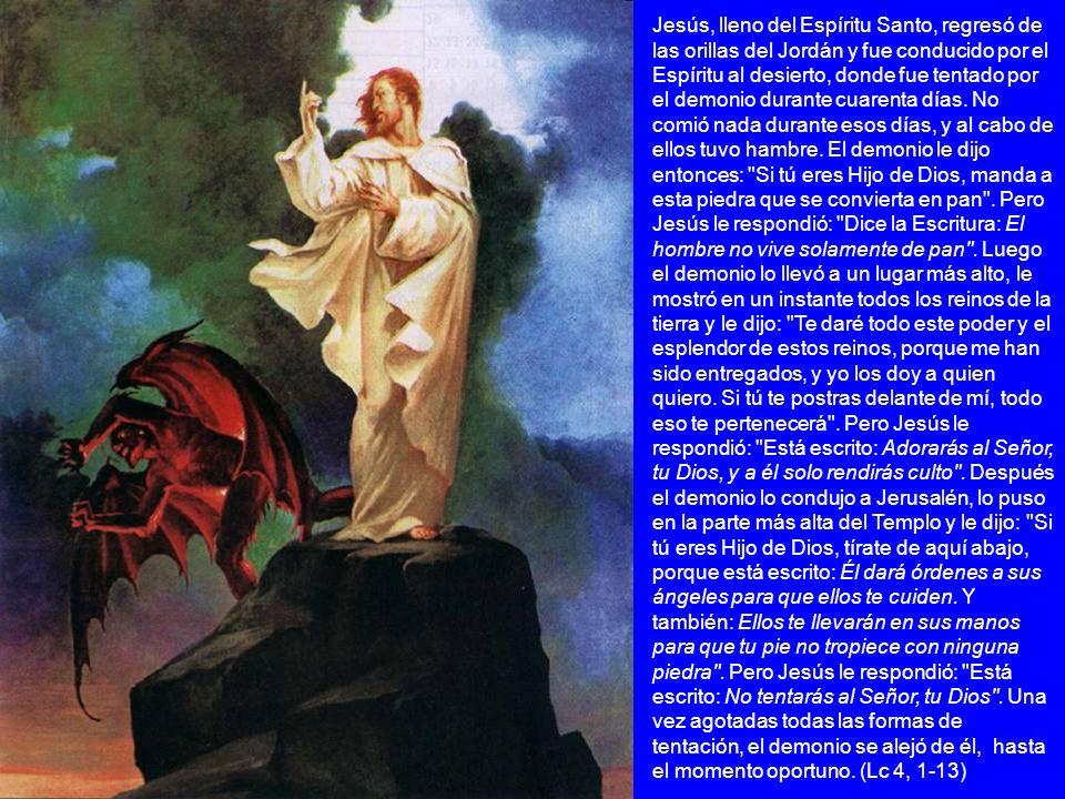 Jesús, lleno del Espíritu Santo, regresó de las orillas del Jordán y fue conducido por el Espíritu al desierto, donde fue tentado por el demonio durante cuarenta días.