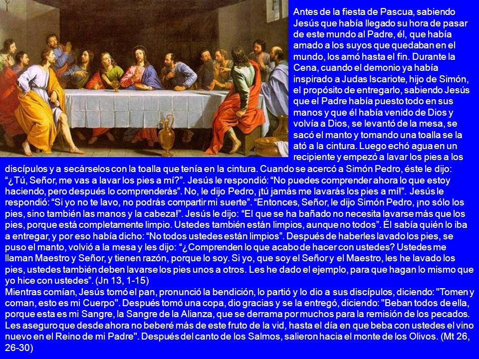 Antes de la fiesta de Pascua, sabiendo Jesús que había llegado su hora de pasar de este mundo al Padre, él, que había amado a los suyos que quedaban en el mundo, los amó hasta el fin. Durante la Cena, cuando el demonio ya había inspirado a Judas Iscariote, hijo de Simón, el propósito de entregarlo, sabiendo Jesús que el Padre había puesto todo en sus manos y que él había venido de Dios y volvía a Dios, se levantó de la mesa, se sacó el manto y tomando una toalla se la ató a la cintura. Luego echó agua en un recipiente y empezó a lavar los pies a los