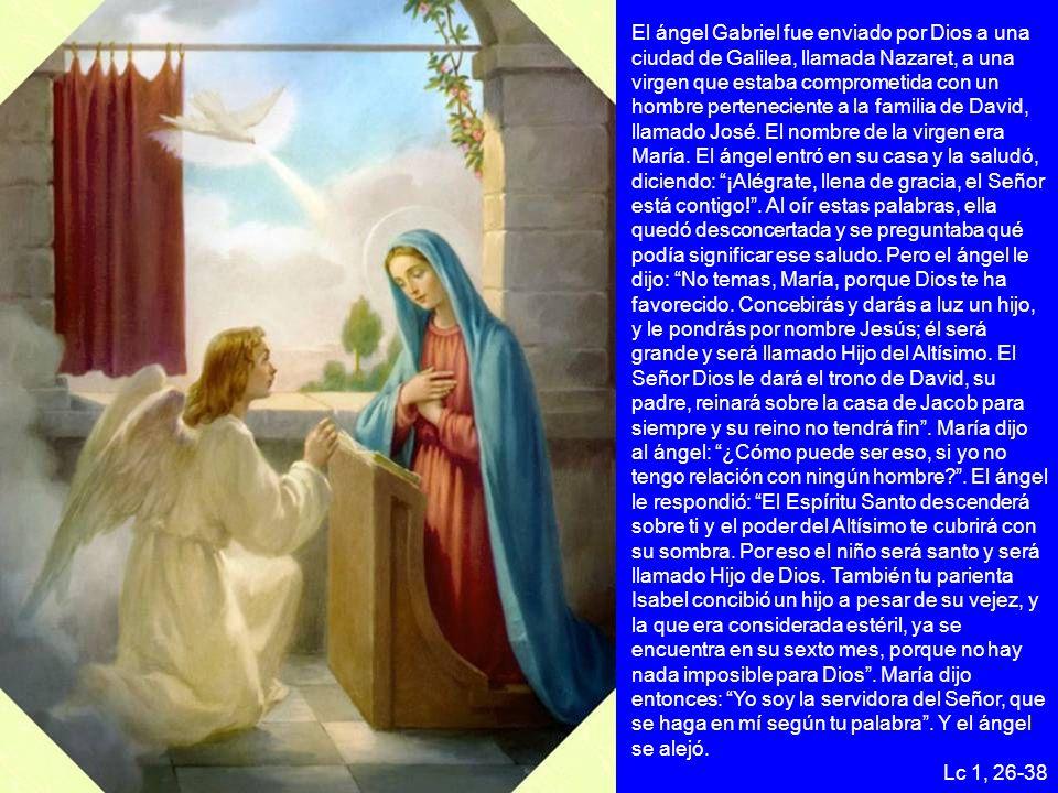 El ángel Gabriel fue enviado por Dios a una ciudad de Galilea, llamada Nazaret, a una virgen que estaba comprometida con un hombre perteneciente a la familia de David, llamado José. El nombre de la virgen era María. El ángel entró en su casa y la saludó, diciendo: ¡Alégrate, llena de gracia, el Señor está contigo! . Al oír estas palabras, ella quedó desconcertada y se preguntaba qué podía significar ese saludo. Pero el ángel le dijo: No temas, María, porque Dios te ha favorecido. Concebirás y darás a luz un hijo, y le pondrás por nombre Jesús; él será grande y será llamado Hijo del Altísimo. El Señor Dios le dará el trono de David, su padre, reinará sobre la casa de Jacob para siempre y su reino no tendrá fin . María dijo al ángel: ¿Cómo puede ser eso, si yo no tengo relación con ningún hombre . El ángel le respondió: El Espíritu Santo descenderá sobre ti y el poder del Altísimo te cubrirá con su sombra. Por eso el niño será santo y será llamado Hijo de Dios. También tu parienta Isabel concibió un hijo a pesar de su vejez, y la que era considerada estéril, ya se encuentra en su sexto mes, porque no hay nada imposible para Dios . María dijo entonces: Yo soy la servidora del Señor, que se haga en mí según tu palabra . Y el ángel se alejó.