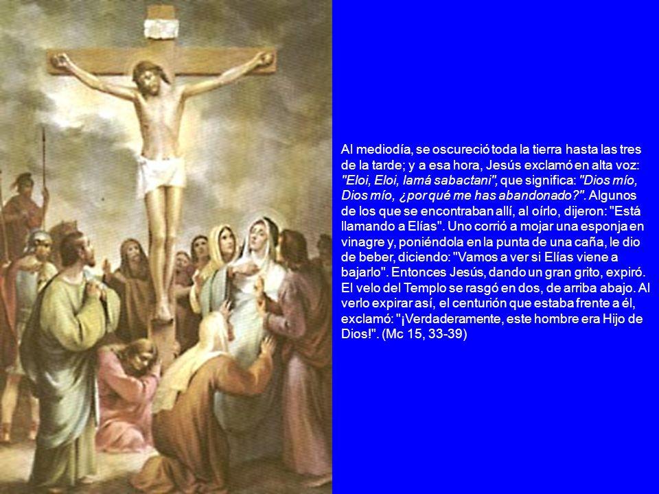 Al mediodía, se oscureció toda la tierra hasta las tres de la tarde; y a esa hora, Jesús exclamó en alta voz: Eloi, Eloi, lamá sabactani , que significa: Dios mío, Dios mío, ¿por qué me has abandonado .