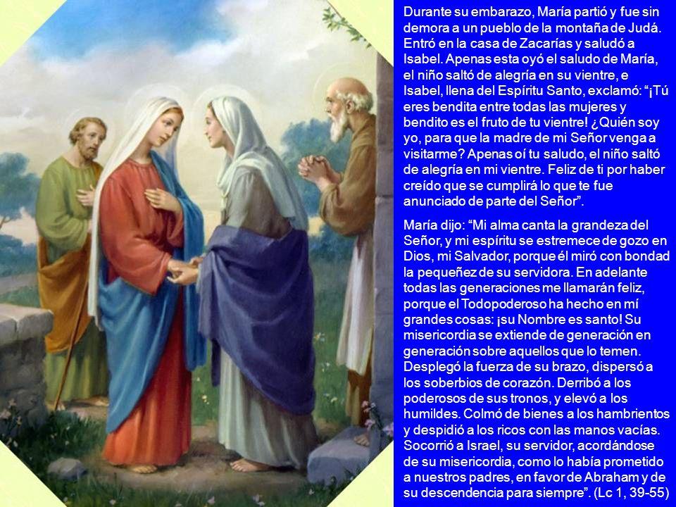 Durante su embarazo, María partió y fue sin demora a un pueblo de la montaña de Judá. Entró en la casa de Zacarías y saludó a Isabel. Apenas esta oyó el saludo de María, el niño saltó de alegría en su vientre, e Isabel, llena del Espíritu Santo, exclamó: ¡Tú eres bendita entre todas las mujeres y bendito es el fruto de tu vientre! ¿Quién soy yo, para que la madre de mi Señor venga a visitarme Apenas oí tu saludo, el niño saltó de alegría en mi vientre. Feliz de ti por haber creído que se cumplirá lo que te fue anunciado de parte del Señor .