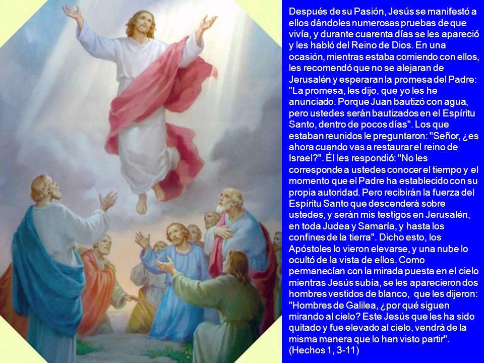 Después de su Pasión, Jesús se manifestó a ellos dándoles numerosas pruebas de que vivía, y durante cuarenta días se les apareció y les habló del Reino de Dios.