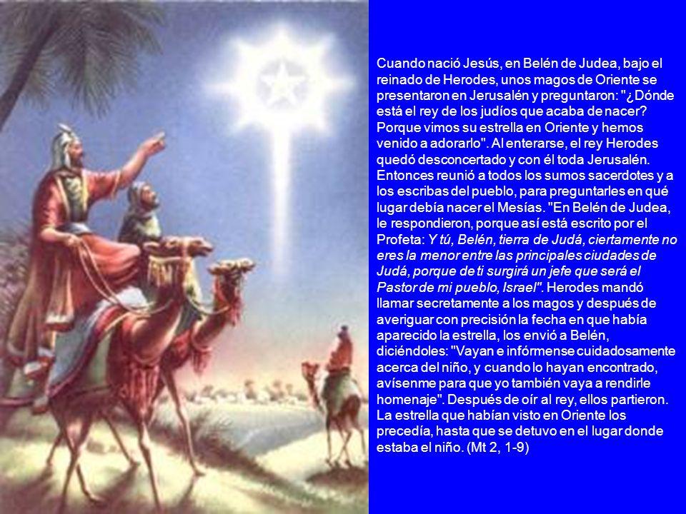 Cuando nació Jesús, en Belén de Judea, bajo el reinado de Herodes, unos magos de Oriente se presentaron en Jerusalén y preguntaron: ¿Dónde está el rey de los judíos que acaba de nacer.