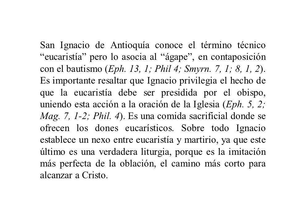 San Ignacio de Antioquía conoce el término técnico eucaristía pero lo asocia al ágape , en contaposición con el bautismo (Eph.