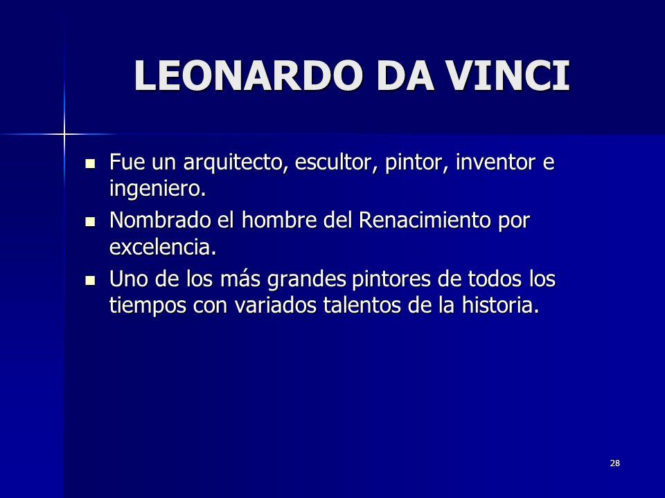 LEONARDO DA VINCI Fue un arquitecto, escultor, pintor, inventor e ingeniero. Nombrado el hombre del Renacimiento por excelencia.