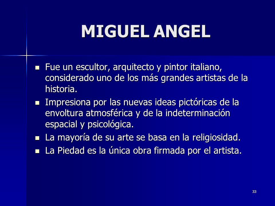 MIGUEL ANGEL Fue un escultor, arquitecto y pintor italiano, considerado uno de los más grandes artistas de la historia.