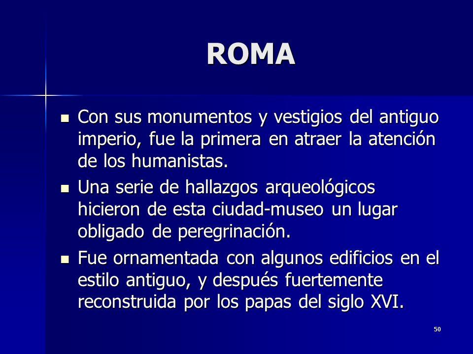 ROMA Con sus monumentos y vestigios del antiguo imperio, fue la primera en atraer la atención de los humanistas.