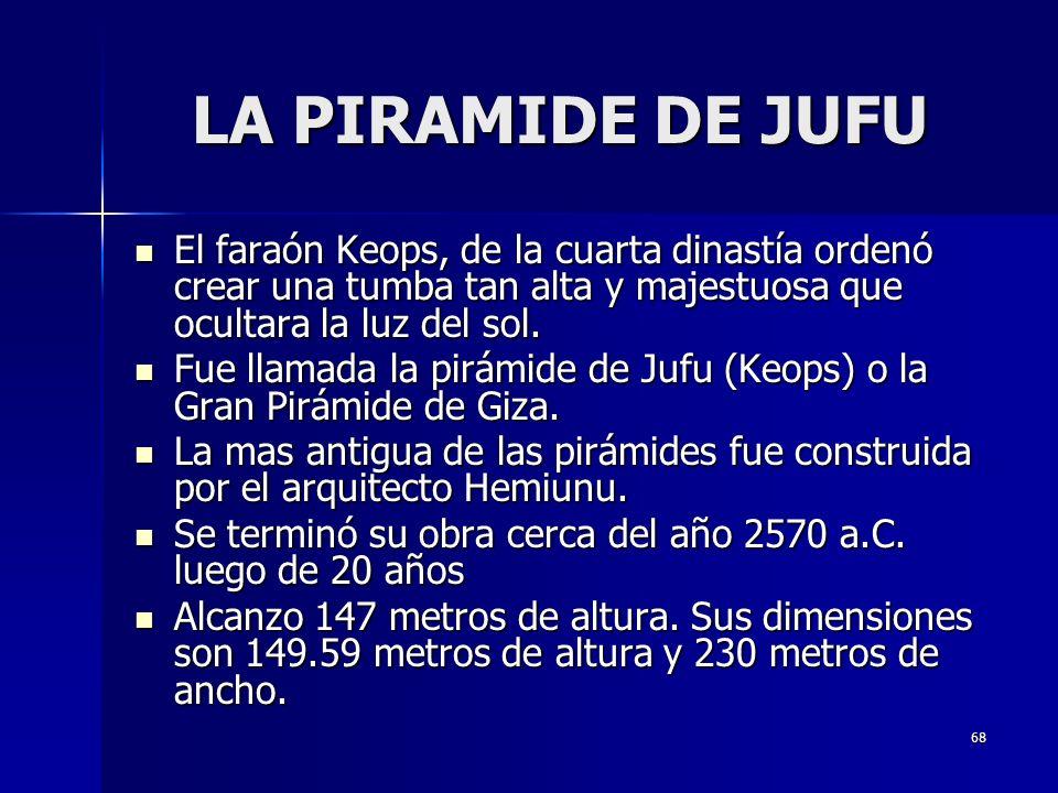 LA PIRAMIDE DE JUFU El faraón Keops, de la cuarta dinastía ordenó crear una tumba tan alta y majestuosa que ocultara la luz del sol.